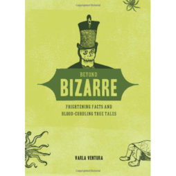 Beyond Bizarre: Frightening Facts And Blood-Curdling True Tales